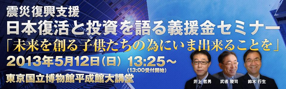 震災復興支援 日本復活と投資を語る義援金セミナー「未来を創る子供たちの為にいま出来ることを」 2013年5月13日(日)13:25〜(13:00受付開始)